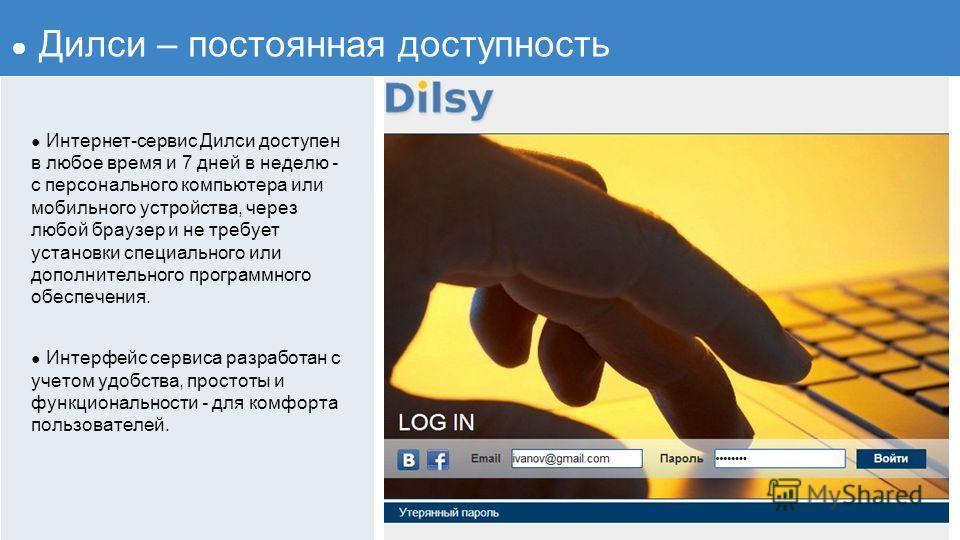 Интернет-сервис Дилси доступен в любое время и 7 дней в неделю - с персонального компьютера или мобильного устройства, через любой браузер и не требует установки специального или дополнительного программного обеспечения. Интерфейс сервиса разработан