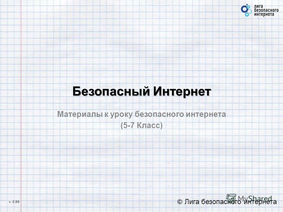 Безопасный Интернет Материалы к уроку безопасного интернета (5-7 Класс) © Лига безопасного интернета v. 0.99
