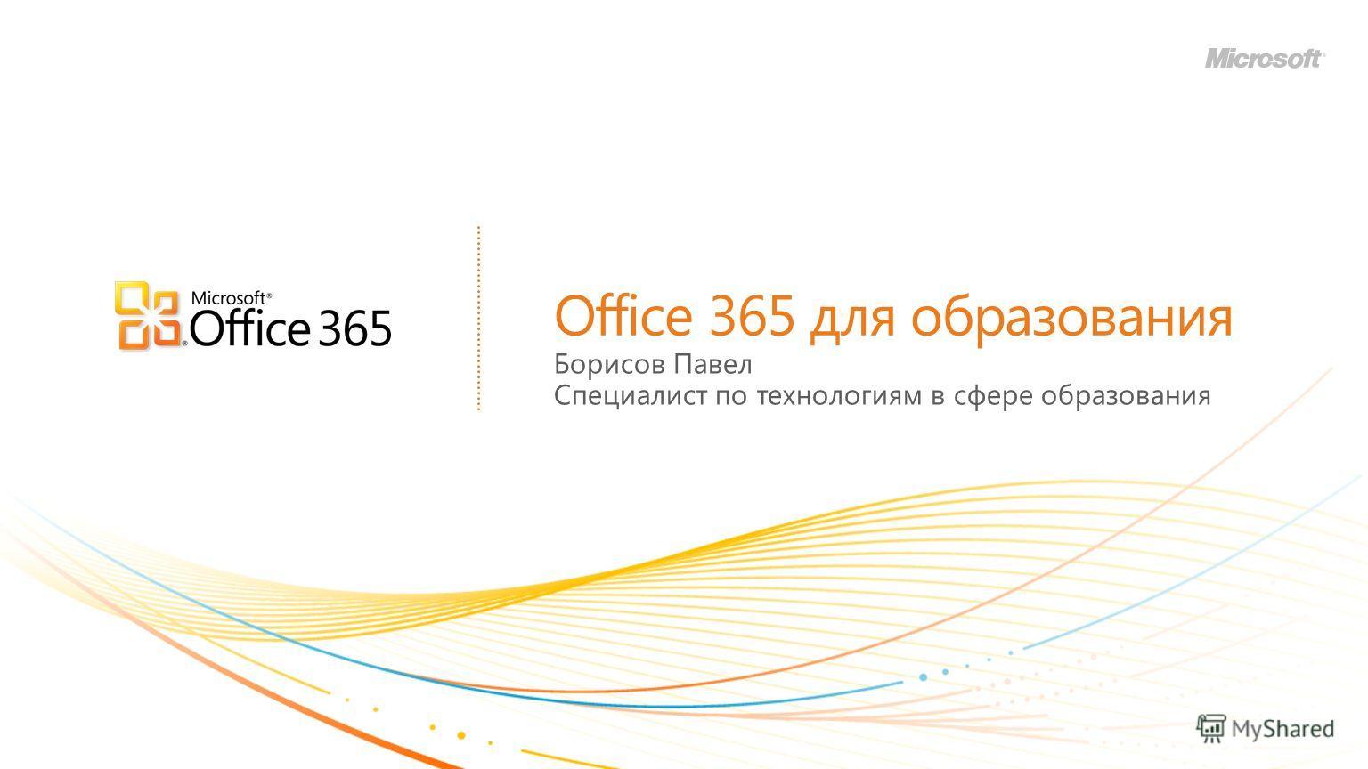 Office 365 для образования Борисов Павел Специалист по технологиям в сфере образования