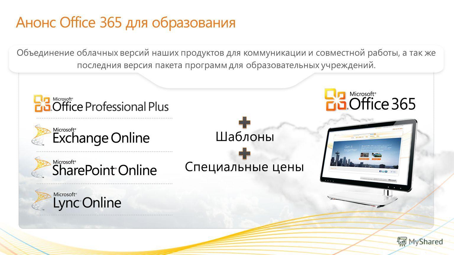 Анонс Office 365 для образования Объединение облачных версий наших продуктов для коммуникации и совместной работы, а так же последния версия пакета программ для образовательных учреждений. Шаблоны Специальные цены