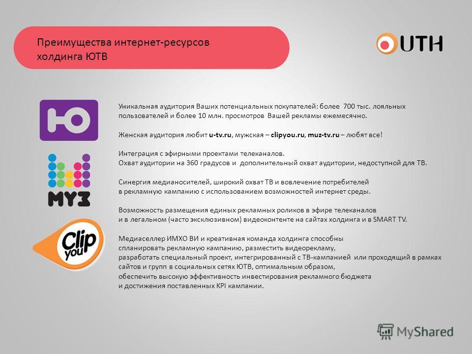Уникальная аудитория Ваших потенциальных покупателей: более 700 тыс. лояльных пользователей и более 10 млн. просмотров Вашей рекламы ежемесячно. Женская аудитория любит u-tv.ru, мужская – clipyou.ru, muz-tv.ru – любят все! Интеграция с эфирными проек