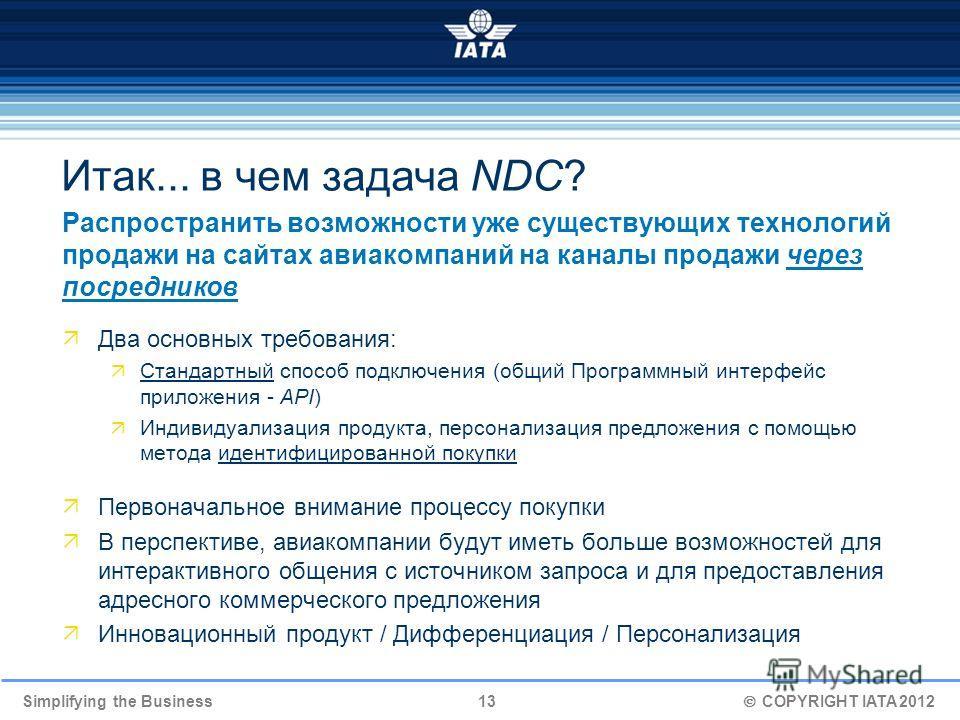 Simplifying the Business 13 COPYRIGHT IATA 2012 Итак... в чем задача NDC? Распространить возможности уже существующих технологий продажи на сайтах авиакомпаний на каналы продажи через посредников Два основных требования: Стандартный способ подключени