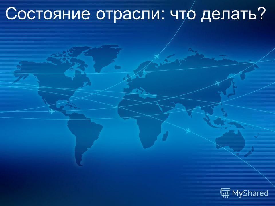Simplifying the Business 4 COPYRIGHT IATA 2012 Состояние отрасли: что делать?