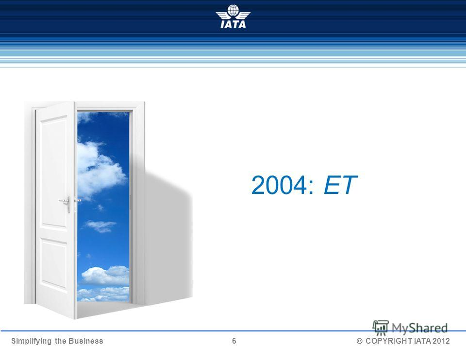 Simplifying the Business 6 COPYRIGHT IATA 2012 2004: ЕТ