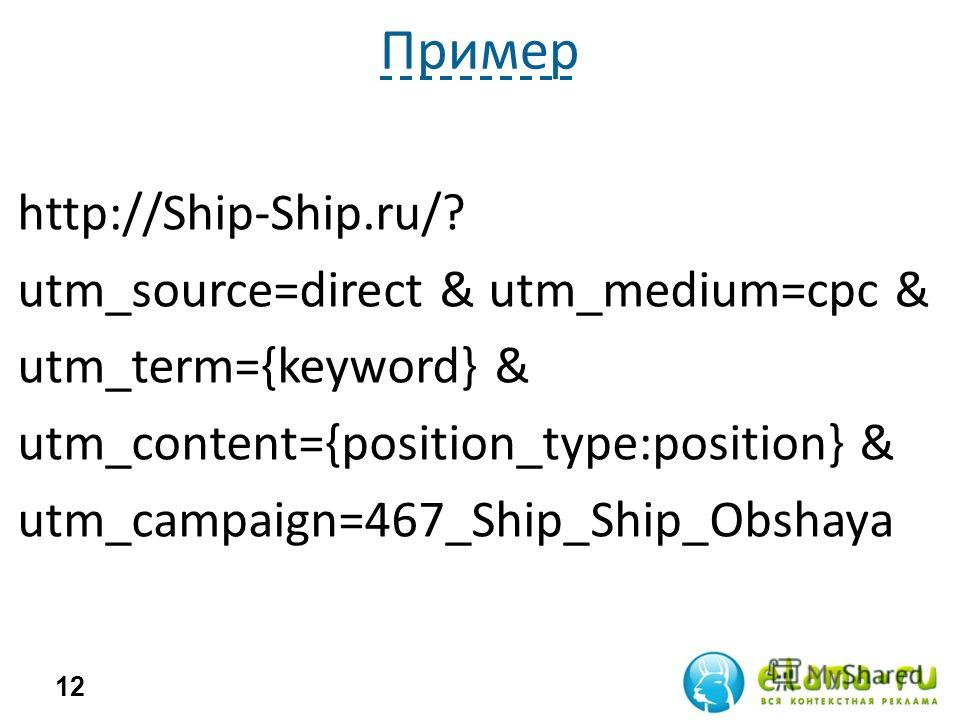 Пример http://Ship-Ship.ru/? utm_source=direct & utm_medium=cpc & utm_term={keyword} & utm_content={position_type:position} & utm_campaign=467_Ship_Ship_Obshaya 12