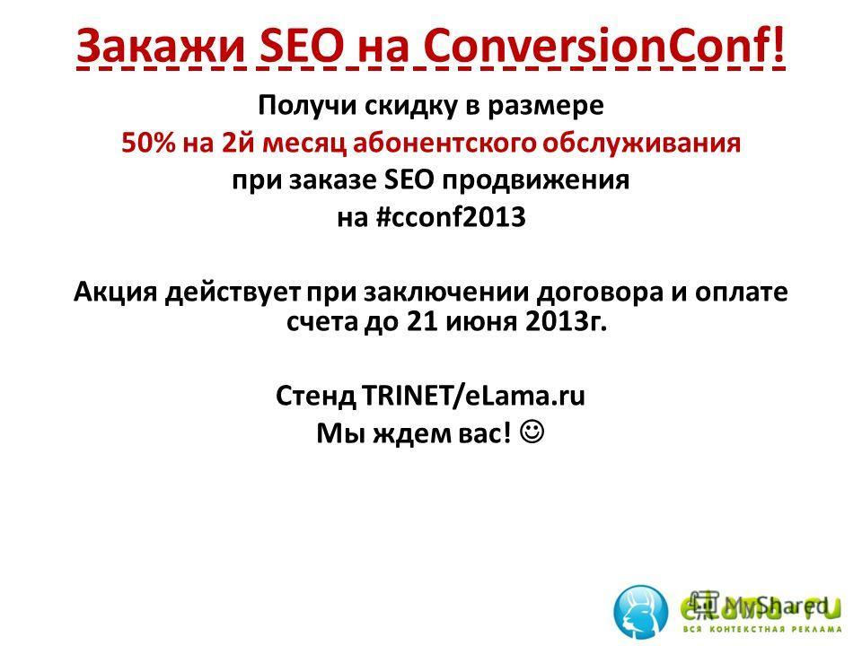 Закажи SEO на ConversionConf! Получи скидку в размере 50% на 2 й месяц абонентского обслуживания при заказе SEO продвижения на #cconf2013 Акция действует при заключении договора и оплате счета до 21 июня 2013 г. Стенд TRINET/eLama.ru Мы ждем вас!
