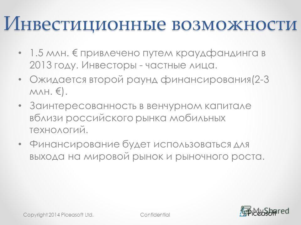 Confidential Инвестиционные возможности 1.5 млн. привлечено путем краудфандинга в 2013 году. Инвесторы - частные лица. Ожидается второй раунд финансирования(2-3 млн. ). Заинтересованность в венчурном капитале вблизи российского рынка мобильных технол