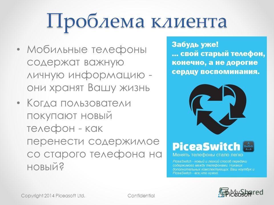 Confidential Проблема клиента Мобильные телефоны содержат важную личную информацию - они хранят Вашу жизнь Когда пользователи покупают новый телефон - как перенести содержимое со старого телефона на новый? Copyright 2014 Piceasoft Ltd.