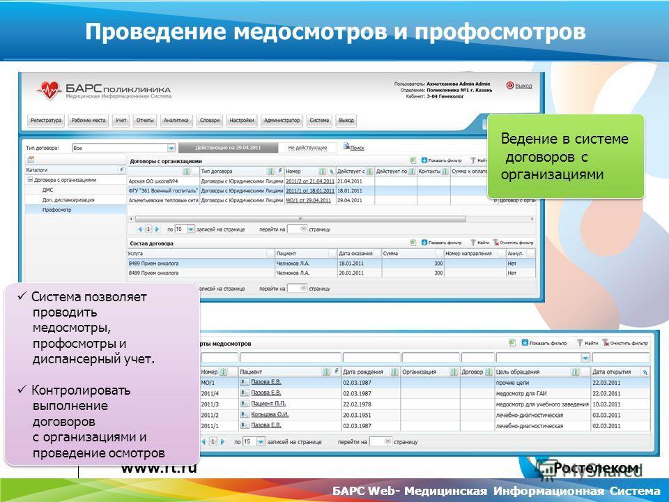 www.rt.ru БАРС Web- Медицинская Информационная Система Проведение медосмотров и профосмотров Система позволяет проводить медосмотры, профосмотры и диспансерный учет. Контролировать выполнение договоров с организациями и проведение осмотров Система по