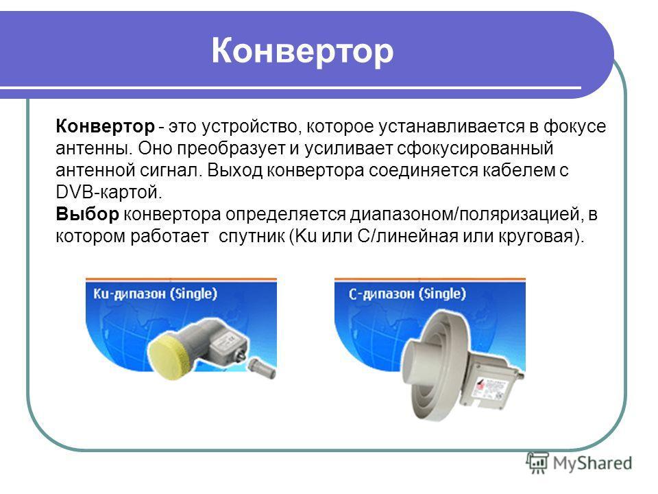 Конвертор Конвертор - это устройство, которое устанавливается в фокусе антенны. Оно преобразует и усиливает сфокусированный антенной сигнал. Выход конвертора соединяется кабелем с DVB-картой. Выбор конвертора определяется диапазоном/поляризацией, в к