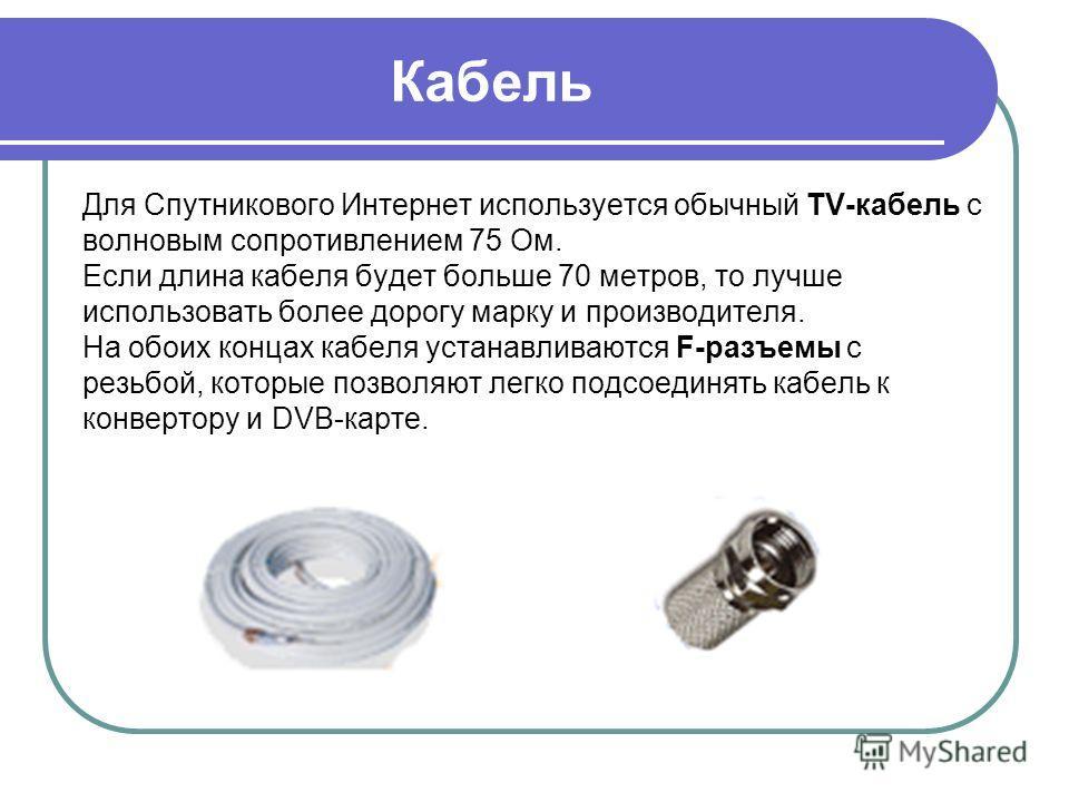Кабель Для Спутникового Интернет используется обычный TV-кабель с волновым сопротивлением 75 Ом. Если длина кабеля будет больше 70 метров, то лучше использовать более дорогу марку и производителя. На обоих концах кабеля устанавливаются F-разъемы с ре