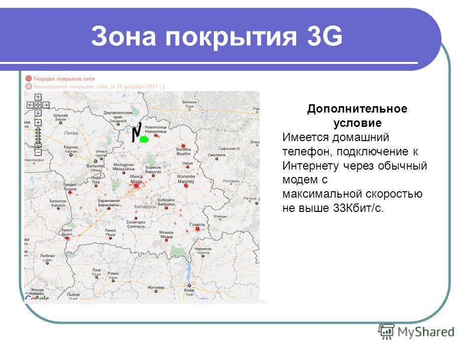 Зона покрытия 3G Дополнительное условие Имеется домашний телефон, подключение к Интернету через обычный модем с максимальной скоростью не выше 33Кбит/с.