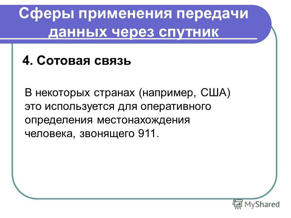 Сферы применения передачи данных через спутник 4. Сотовая связь В некоторых странах (например, США) это используется для оперативного определения местонахождения человека, звонящего 911.