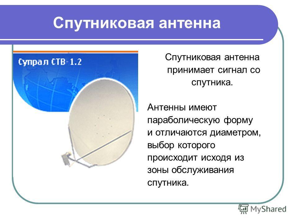 Спутниковая антенна принимает сигнал со спутника. Антенны имеют параболическую форму и отличаются диаметром, выбор которого происходит исходя из зоны обслуживания спутника.