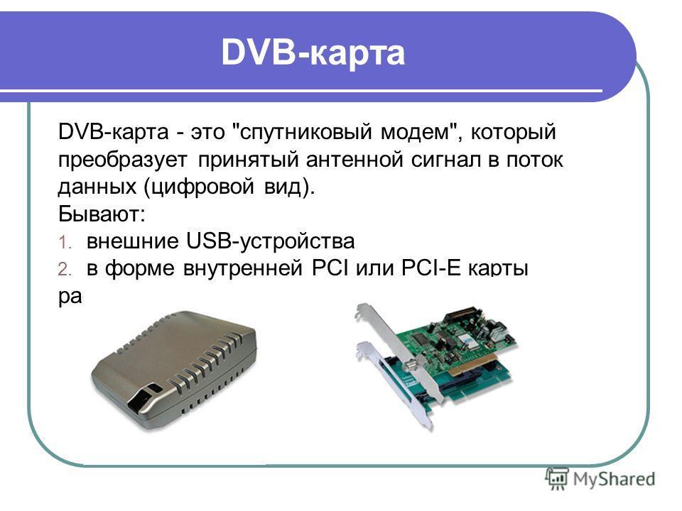 DVB-карта DVB-карта - это спутниковый модем, который преобразует принятый антенной сигнал в поток данных (цифровой вид). Бывают: 1. внешние USB-устройства 2. в форме внутренней PCI или PCI-E карты расширения.