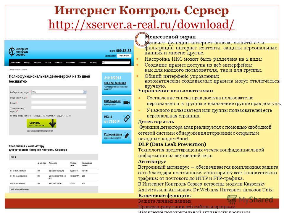 Интернет Контроль Сервер http://xserver.a-real.ru/download/ http://xserver.a-real.ru/download/ Межсетевой экран Включет функции интернет-шлюза, защиты сети, фильтрации интернет контента, защиты персональных данных и многие другие. Настройка ИКС может