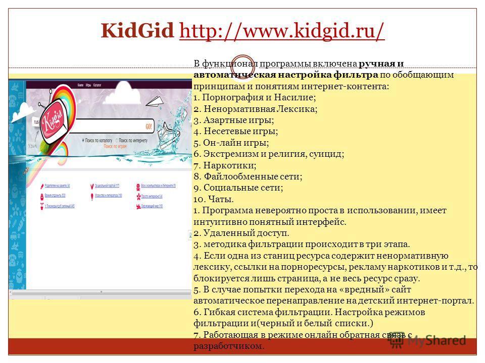 KidGid http://www.kidgid.ru/http://www.kidgid.ru/ В функционал программы включена ручная и автоматическая настройка фильтра по обобщающим принципам и понятиям интернет-контента: 1. Порнография и Насилие; 2. Ненормативная Лексика; 3. Азартные игры; 4.