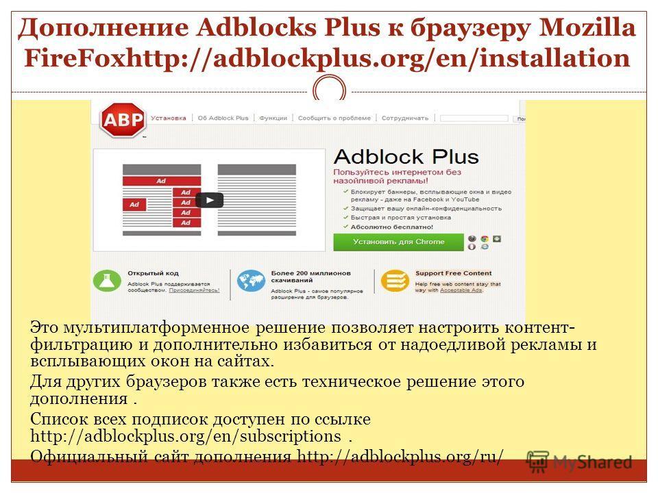 Дополнение Adblocks Plus к браузеру Mozilla FireFoxhttp://adblockplus.org/en/installation Это мультиплатформенное решение позволяет настроить контент- фильтрацию и дополнительно избавиться от надоедливой рекламы и всплывающих окон на сайтах. Для друг