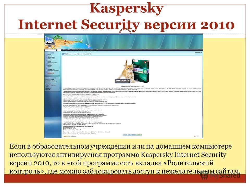 Kaspersky Internet Security версии 2010 Если в образовательном учреждении или на домашнем компьютере используются антивирусная программа Kaspersky Internet Security версии 2010, то в этой программе есть вкладка «Родительский контроль», где можно забл