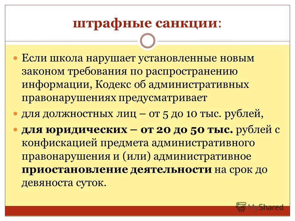 штрафные санкции: Если школа нарушает установленные новым законом требования по распространению информации, Кодекс об административных правонарушениях предусматривает для должностных лиц – от 5 до 10 тыс. рублей, для юридических – от 20 до 50 тыс. ру