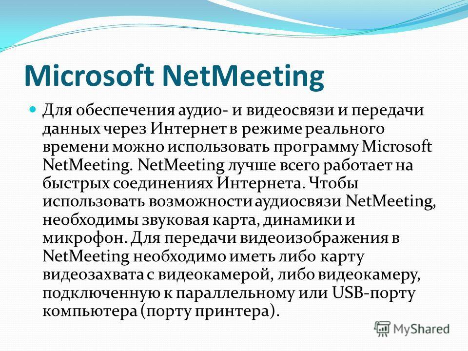 Microsoft NetMeeting Для обеспечения аудио- и видеосвязи и передачи данных через Интернет в режиме реального времени можно использовать программу Microsoft NetMeeting. NetMeeting лучше всего работает на быстрых соединениях Интернета. Чтобы использова