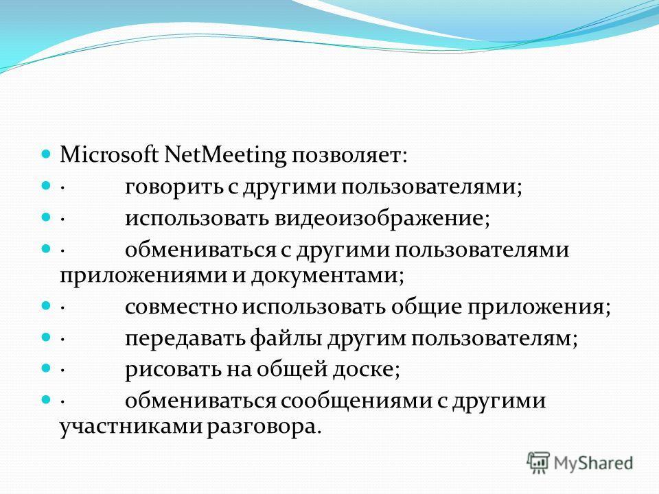 Microsoft NetMeeting позволяет: · говорить с другими пользователями; · использовать видеоизображение; · обмениваться с другими пользователями приложениями и документами; · совместно использовать общие приложения; · передавать файлы другим пользовател