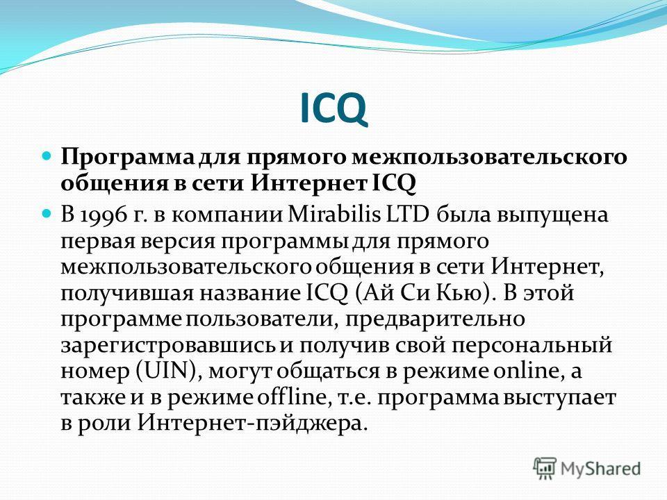 ICQ Программа для прямого межпользовательского общения в сети Интернет ICQ В 1996 г. в компании Mirabilis LTD была выпущена первая версия программы для прямого межпользовательского общения в сети Интернет, получившая название ICQ (Ай Си Кью). В этой