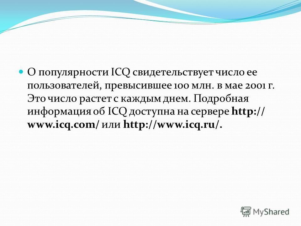О популярности ICQ свидетельствует число ее пользователей, превысившее 100 млн. в мае 2001 г. Это число растет с каждым днем. Подробная информация об ICQ доступна на сервере http:// www.icq.com/ или http://www.icq.ru/.