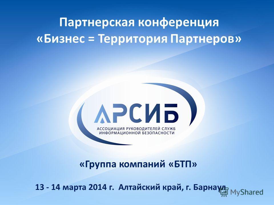 Партнерская конференция «Бизнес = Территория Партнеров» 13 - 14 марта 2014 г. Алтайский край, г. Барнаул «Группа компаний «БТП»