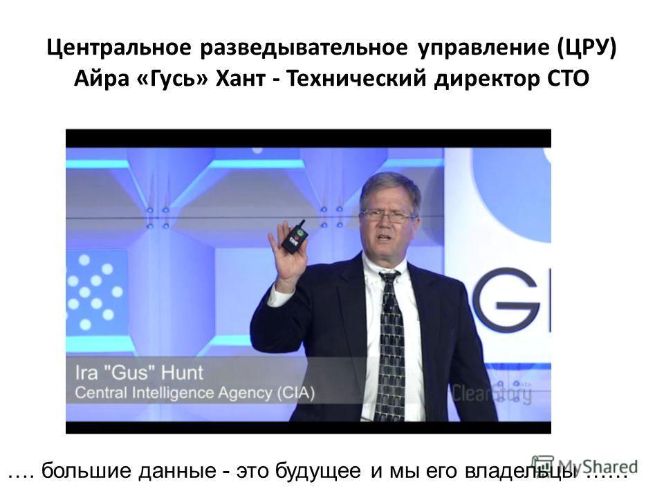 Центральное разведывательное управление (ЦРУ) Айра «Гусь» Хант - Технический директор CTO …. большие данные - это будущее и мы его владельцы ……