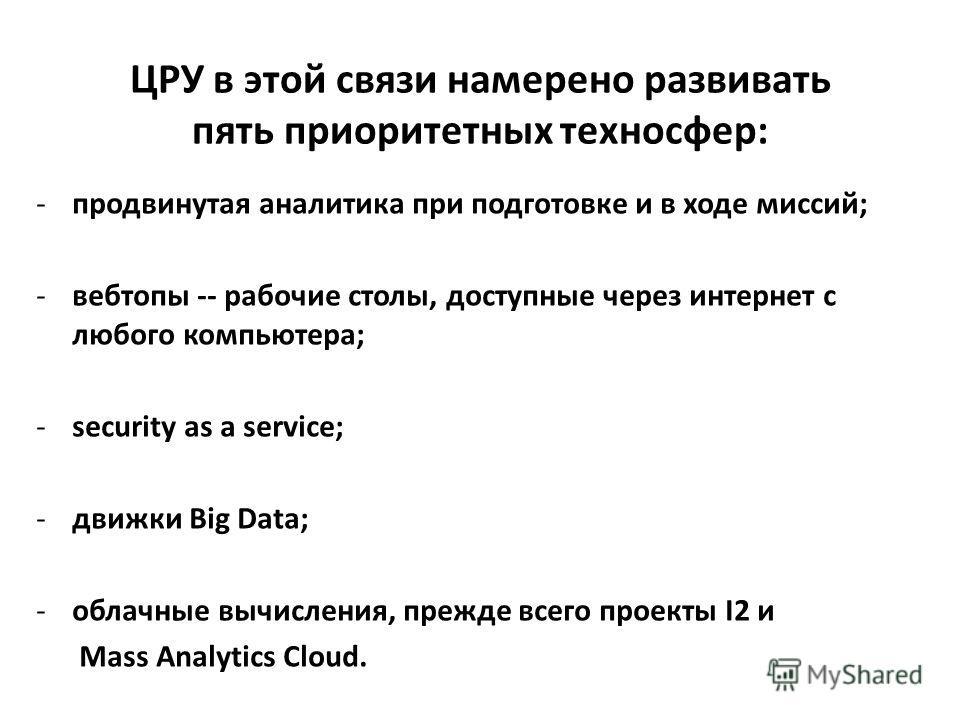 ЦРУ в этой связи намерено развивать пять приоритетных техносфер: -продвинутая аналитика при подготовке и в ходе миссий; -вебтопы -- рабочие столы, доступные через интернет с любого компьютера; -security as a service; -движки Big Data; -облачные вычис