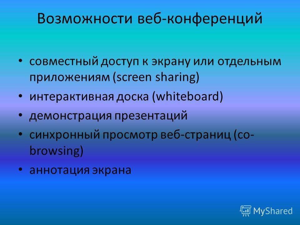 Возможности веб-конференций совместный доступ к экрану или отдельным приложениям (screen sharing) интерактивная доска (whiteboard) демонстрация презентаций синхронный просмотр веб-страниц (co- browsing) аннотация экрана