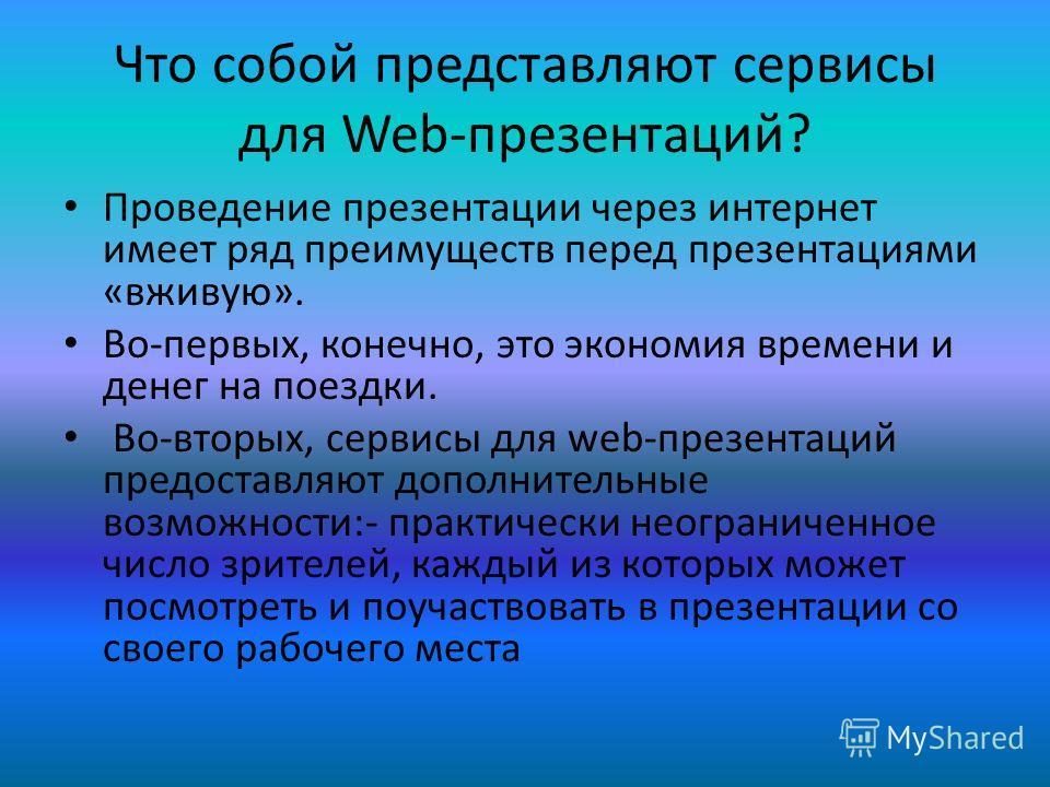 Что собой представляют сервисы для Web-презентаций? Проведение презентации через интернет имеет ряд преимуществ перед презентациями «вживую». Во-первых, конечно, это экономия времени и денег на поездки. Во-вторых, сервисы для web-презентаций предоста