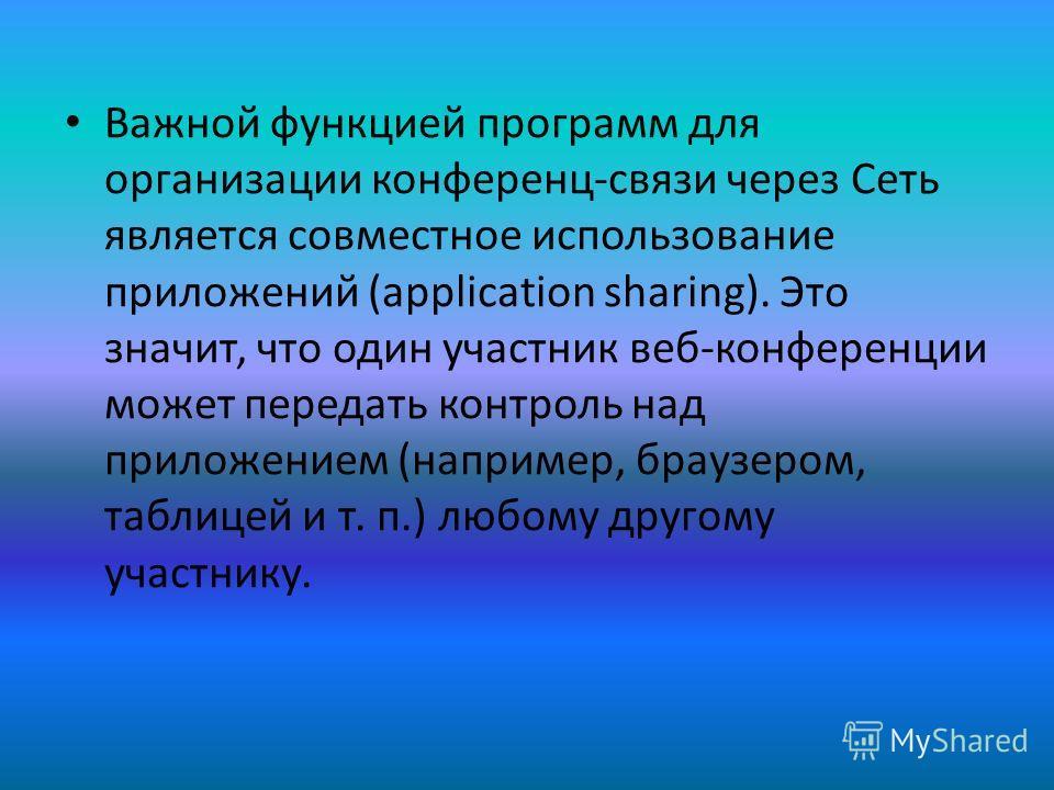 Важной функцией программ для организации конференц-связи через Сеть является совместное использование приложений (application sharing). Это значит, что один участник веб-конференции может передать контроль над приложением (например, браузером, таблиц