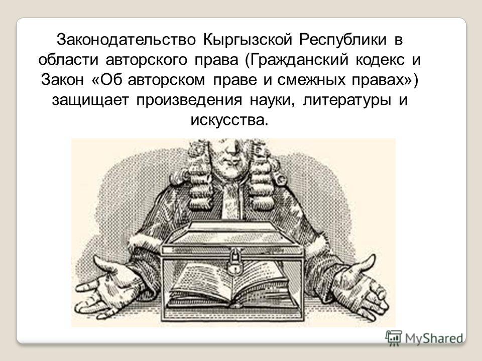 Законодательство Кыргызской Республики в области авторского права (Гражданский кодекс и Закон «Об авторском праве и смежных правах») защищает произведения науки, литературы и искусства.
