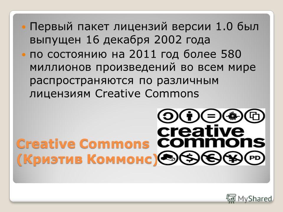 Creative Commons (Криэтив Коммонс) Первый пакет лицензий версии 1.0 был выпущен 16 декабря 2002 года по состоянию на 2011 год более 580 миллионов произведений во всем мире распространяются по различным лицензиям Creative Commons