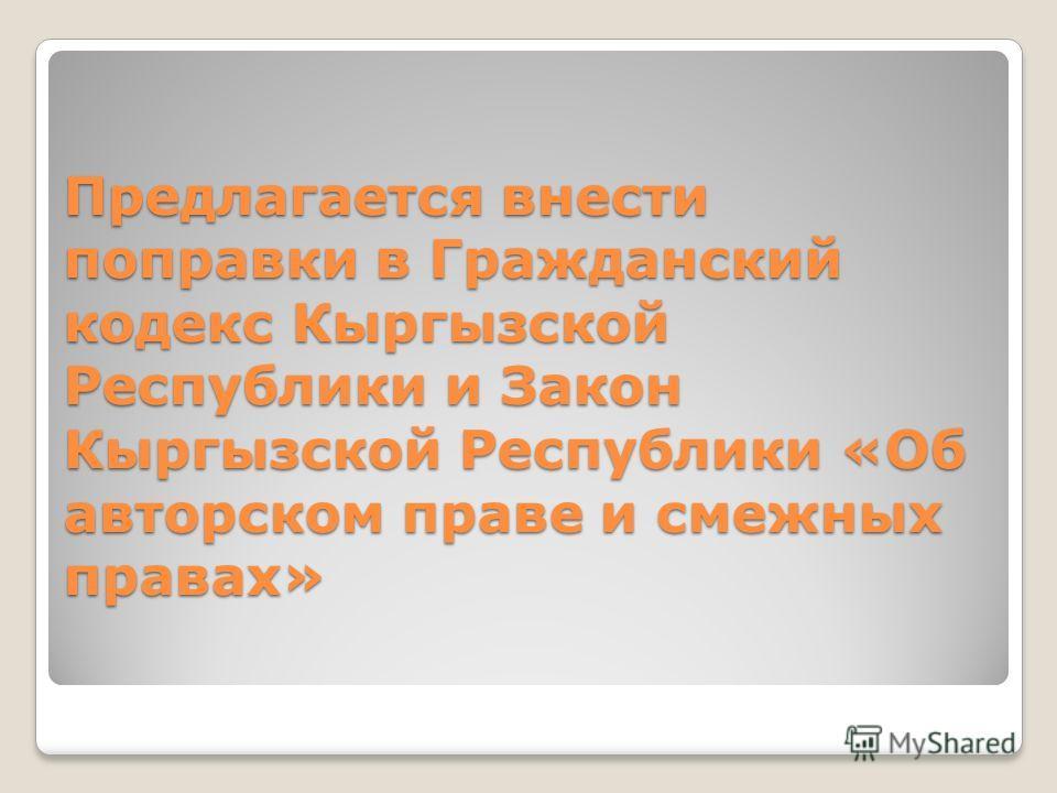 Предлагается внести поправки в Гражданский кодекс Кыргызской Республики и Закон Кыргызской Республики «Об авторском праве и смежных правах»