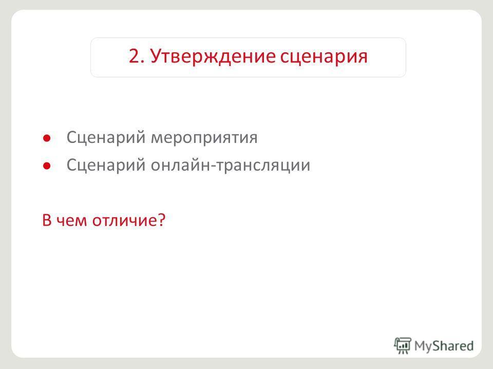 2. Утверждение сценария Сценарий мероприятия Сценарий онлайн-трансляции В чем отличие?