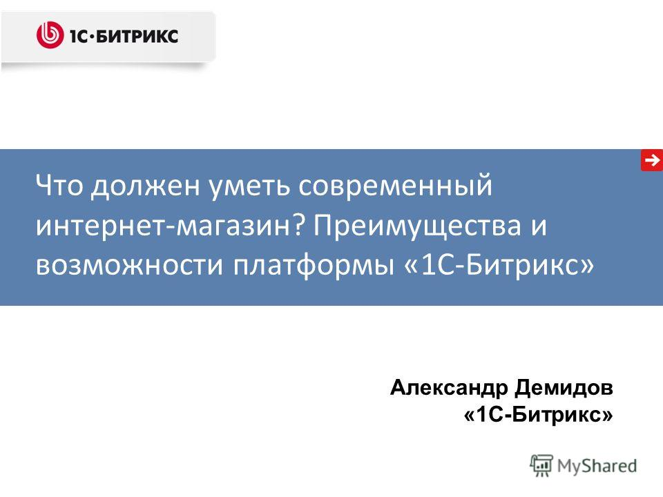 Александр Демидов «1С-Битрикс» Что должен уметь современный интернет-магазин? Преимущества и возможности платформы «1С-Битрикс»