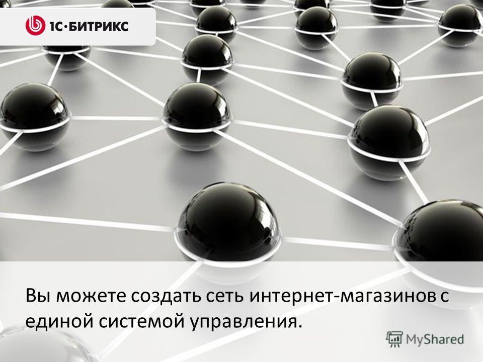 Вы можете создать сеть интернет-магазинов с единой системой управления.