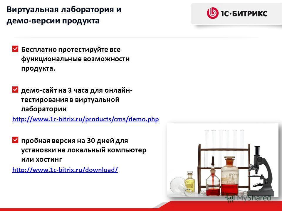 Бесплатно протестируйте все функциональные возможности продукта. демо-сайт на 3 часа для онлайн- тестирования в виртуальной лаборатории http://www.1c-bitrix.ru/products/cms/demo.php пробная версия на 30 дней для установки на локальный компьютер или х