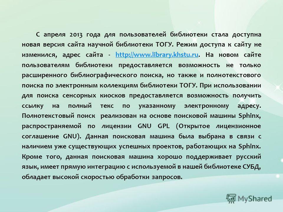 С апреля 2013 года для пользователей библиотеки стала доступна новая версия сайта научной библиотеки ТОГУ. Режим доступа к сайту не изменился, адрес сайта - http://www.library.khstu.ru. На новом сайте пользователям библиотеки предоставляется возможно