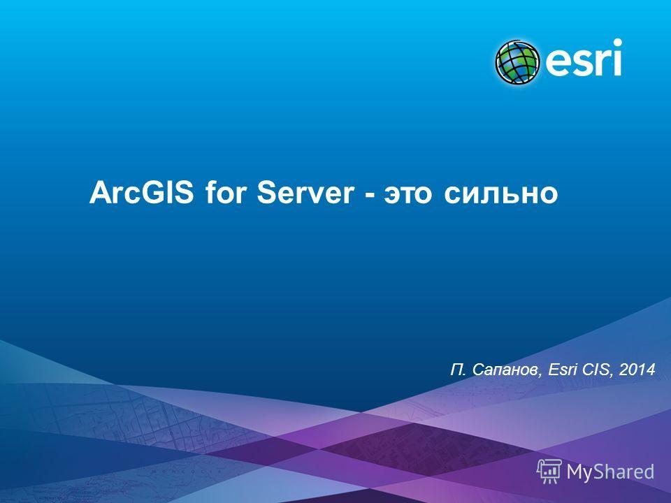 ArcGIS for Server - это сильно П. Сапанов, Esri CIS, 2014