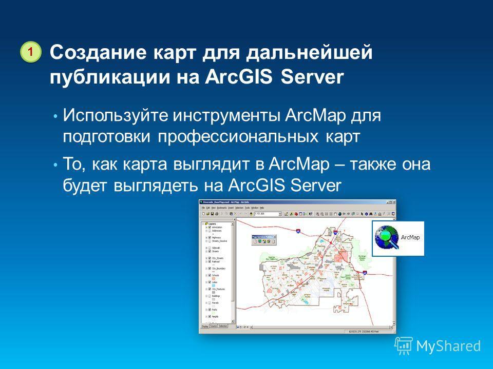 Создание карт для дальнейшей публикации на ArcGIS Server Используйте инструменты ArcMap для подготовки профессиональных карт То, как карта выглядит в ArcMap – также она будет выглядеть на ArcGIS Server 1