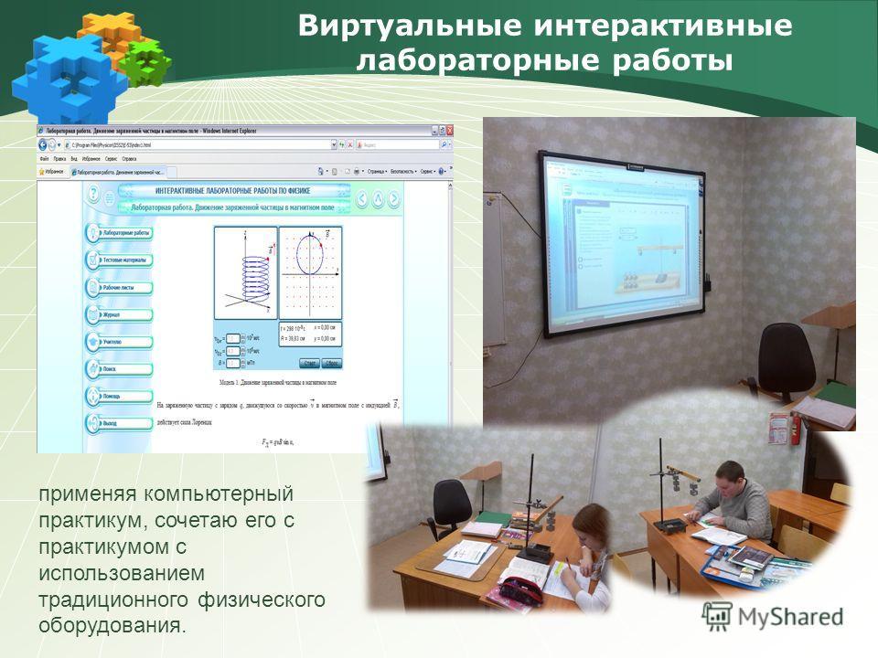 Виртуальные интерактивные лабораторные работы применяя компьютерный практикум, сочетаю его с практикумом с использованием традиционного физического оборудования.
