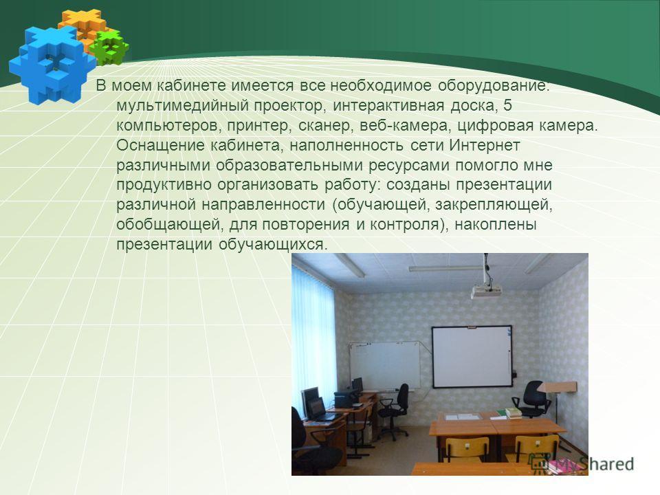 В моем кабинете имеется все необходимое оборудование: мультимедийный проектор, интерактивная доска, 5 компьютеров, принтер, сканер, веб-камера, цифровая камера. Оснащение кабинета, наполненность сети Интернет различными образовательными ресурсами пом
