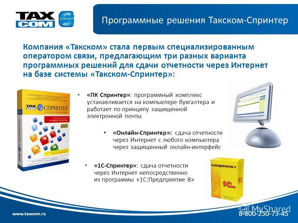 www.taxcom.ru Программные решения Такском-Спринтер Компания «Такском» стала первым специализированным оператором связи, предлагающим три разных варианта программных решений для сдачи отчетности через Интернет на базе системы «Такском-Спринтер»: «ПК С