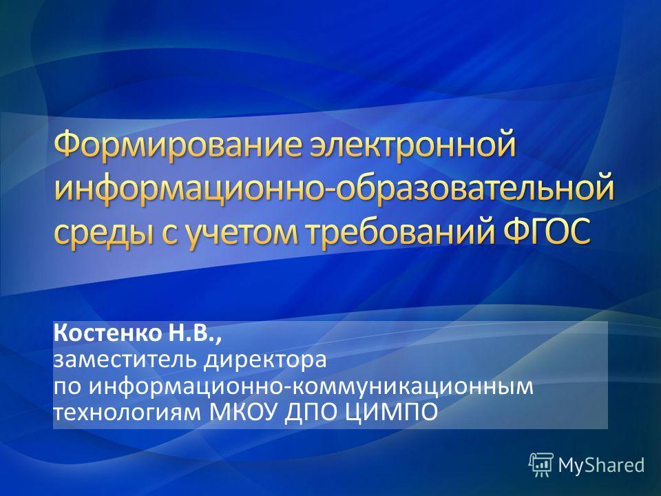 Костенко Н.В., заместитель директора по информационно-коммуникационным технологиям МКОУ ДПО ЦИМПО
