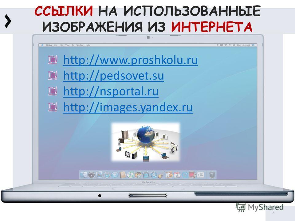 ССЫЛКИ НА ИСПОЛЬЗОВАННЫЕ ИЗОБРАЖЕНИЯ ИЗ ИНТЕРНЕТА 7 http://www.proshkolu.ru http://pedsovet.su http://nsportal.ru http://images.yandex.ru