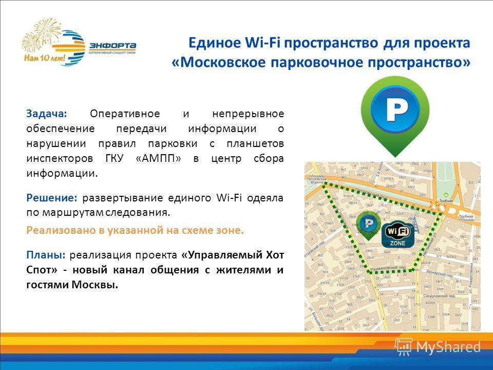 Задача: Оперативное и непрерывное обеспечение передачи информации о нарушении правил парковки с планшетов инспекторов ГКУ «АМПП» в центр сбора информации. Решение: развертывание единого Wi-Fi одеяла по маршрутам следования. Реализовано в указанной на
